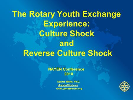 The Rotary Youth Exchange Experience: Culture Shock and Reverse Culture Shock NAYEN Conference 2010 Dennis White, Ph.D.