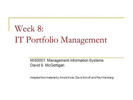 Week 8: IT Portfolio Management MIS5001: Management Information Systems David S. McGettigan Adapted from material by Arnold Kurtz, David Schuff, and Paul.