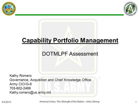 8/3/2015 America's Army: The Strength of the Nation – Army Strong Capability Portfolio Management DOTMLPF Assessment Kathy Romero Governance, Acquisition.