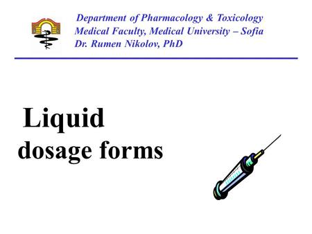 Department of Pharmacology & Toxicology Medical Faculty, Medical University – Sofia Dr. Rumen Nikolov, PhD Liquid dosage forms.