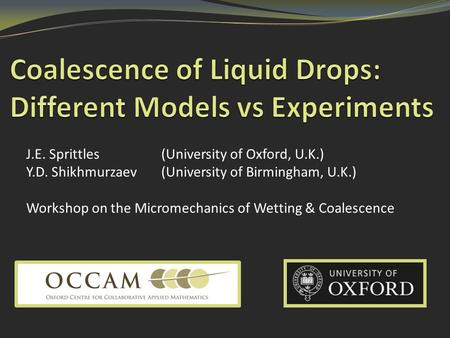 J.E. Sprittles (University of Oxford, U.K.) Y.D. Shikhmurzaev(University of Birmingham, U.K.) Workshop on the Micromechanics of Wetting & Coalescence.
