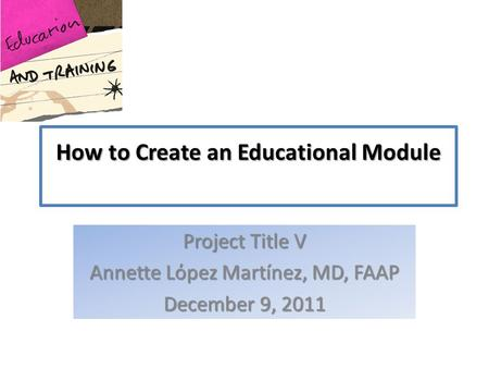 How to Create an Educational Module Project Title V Annette Lόpez Martínez, MD, FAAP December 9, 2011.