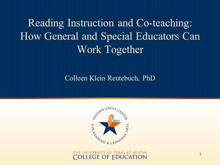 1 Reading Instruction and Co-teaching: How General and Special Educators Can Work Together Colleen Klein Reutebuch, PhD.
