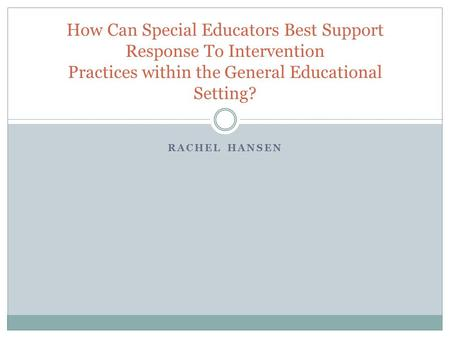 RACHEL HANSEN How Can Special Educators Best Support Response To Intervention Practices within the General Educational Setting?