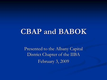 CBAP and BABOK Presented to the Albany Capital District Chapter of the IIBA February 3, 2009.