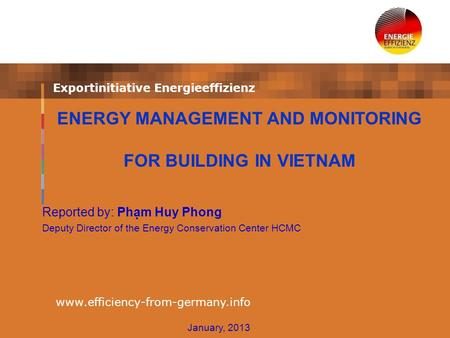 Exportinitiative Energieeffizienz www.efficiency-from-germany.info Reported by: Phạm Huy Phong Deputy Director of the Energy Conservation Center HCMC ENERGY.