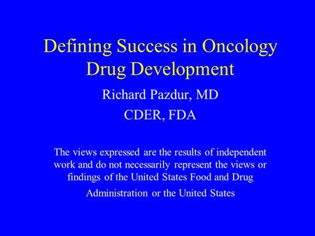 Defining Success in Oncology Drug Development Richard Pazdur, MD CDER, FDA The views expressed are the results of independent work and do not necessarily.
