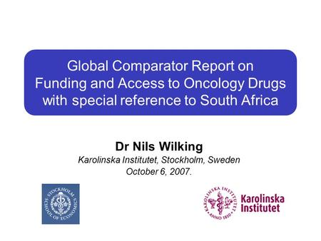 Global Comparator Report on Funding and Access to Oncology Drugs with special reference to South Africa Dr Nils Wilking Karolinska Institutet, Stockholm,