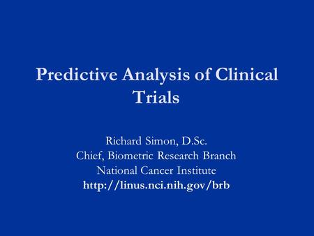 Predictive Analysis of Clinical Trials Richard Simon, D.Sc. Chief, Biometric Research Branch National Cancer Institute