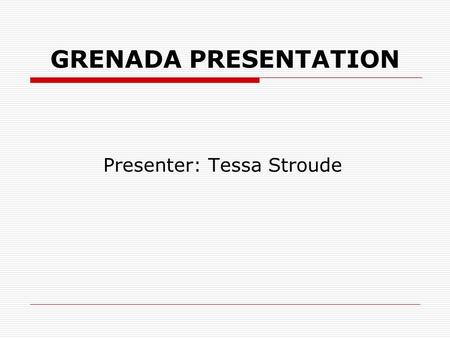 GRENADA PRESENTATION Presenter: Tessa Stroude. GEOGRAPHICAL LOCATION.