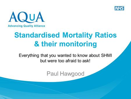 Standardised Mortality Ratios & their monitoring Paul Hawgood Everything that you wanted to know about SHMI but were too afraid to ask!