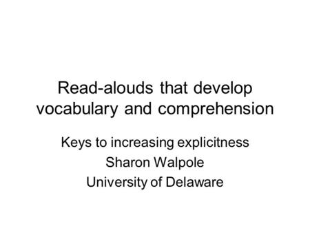 Read-alouds that develop vocabulary and comprehension Keys to increasing explicitness Sharon Walpole University of Delaware.