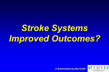 Stroke Systems Improved Outcomes? E. Bradshaw Bunney, MD, FACEP.
