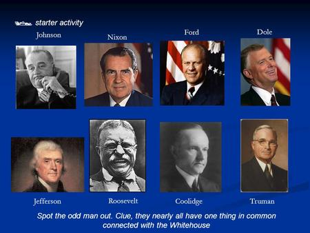  starter activity Spot the odd man out. Clue, they nearly all have one thing in common connected with the Whitehouse Jefferson Roosevelt CoolidgeTruman.