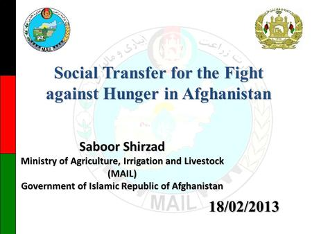 Saboor Shirzad Ministry of Agriculture, Irrigation and Livestock (MAIL) Government of Islamic Republic of Afghanistan Social Transfer for the Fight against.