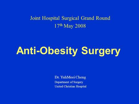 Anti-Obesity Surgery Joint Hospital Surgical Grand Round 17 th May 2008 Dr. YuhMeei Cheng Department of Surgery United Christian Hospital.
