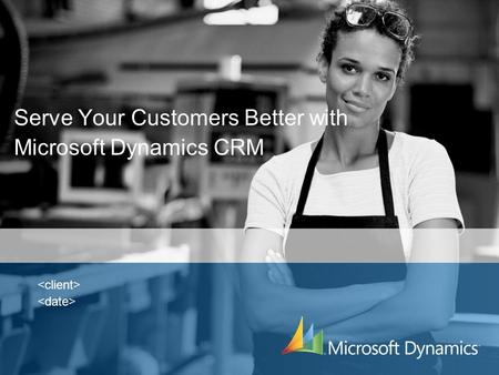 Serve Your Customers Better with Microsoft Dynamics CRM.