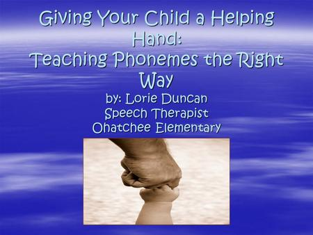 Giving Your Child a Helping Hand: Teaching Phonemes the Right Way by: Lorie Duncan Speech Therapist Ohatchee Elementary.