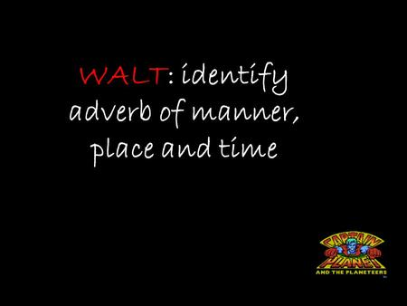 WALT: identify adverb of manner, place and time. Questions for Dictionary What is an adverb of manner? What is an adverb of time? What is an adverb of.