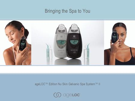 AgeLOC™ Edition Nu Skin Galvanic Spa System™ II Bringing the Spa to You ageLOC™ Edition Nu Skin Galvanic Spa System™ II.