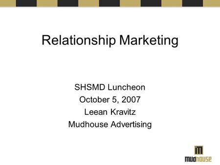 Relationship Marketing SHSMD Luncheon October 5, 2007 Leean Kravitz Mudhouse Advertising.