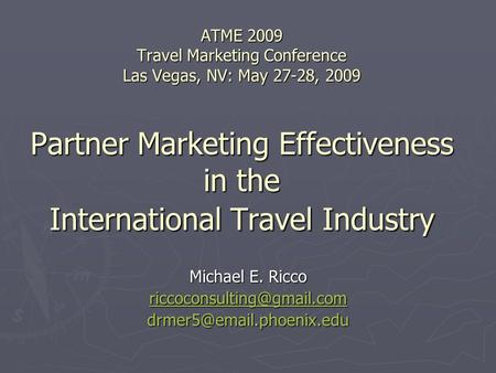ATME 2009 Travel Marketing Conference Las Vegas, NV: May 27-28, 2009 Partner Marketing Effectiveness in the International Travel Industry Michael E. Ricco.
