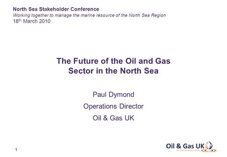 1 Paul Dymond Operations Director Oil & Gas UK The Future of the Oil and Gas Sector in the North Sea North Sea Stakeholder Conference Working together.