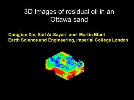 3D Images of residual oil in an Ottawa sand Congjiao Xie, Saif Ai-Sayari and Martin Blunt Earth Science and Engineering, Imperial College London.