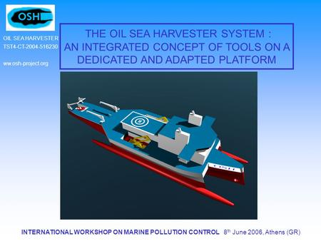 INTERNATIONAL WORKSHOP ON MARINE POLLUTION CONTROL 8 th June 2006, Athens (GR) OIL SEA HARVESTER TST4-CT-2004-516230 ww.osh-project.org THE OIL SEA HARVESTER.