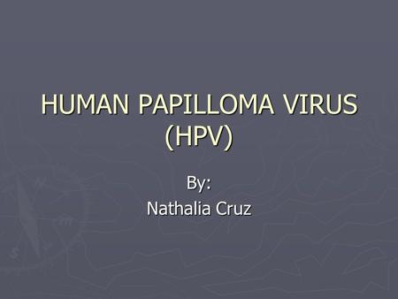 HUMAN PAPILLOMA VIRUS (HPV) By: Nathalia Cruz. What is a Virus? ► Exceptionally simple living microbes. ► Contain a single type of nucleic acid (DNA or.