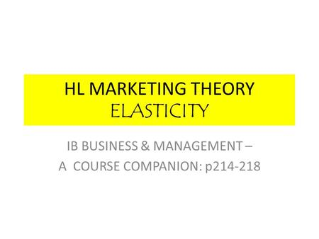 HL MARKETING THEORY ELASTICITY IB BUSINESS & MANAGEMENT – A COURSE COMPANION: p214-218.