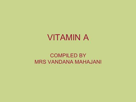VITAMIN A COMPILED BY MRS VANDANA MAHAJANI. VITAMINS Classification FAT SOLUBLE A,D,E,K WATER SOLUBLE B complex, C.