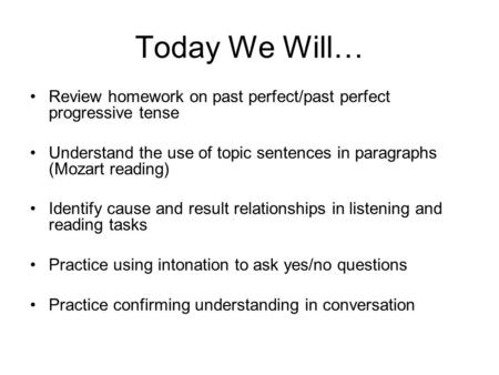 Today We Will… Review homework on past perfect/past perfect progressive tense Understand the use of topic sentences in paragraphs (Mozart reading) Identify.