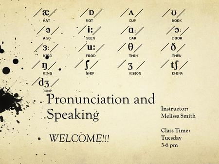 Pronunciation and Speaking WELCOME!!! Instructor: Melissa Smith Class Time: Tuesday 3-6 pm.