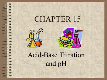 CHAPTER 15 Acid-Base Titration and pH. 15.1 Aqueous Solutions and the Concept of pH.