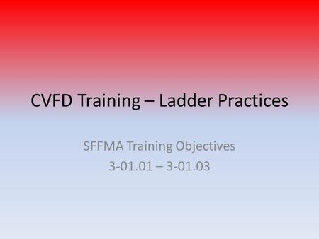 CVFD Training – Ladder Practices SFFMA Training Objectives 3-01.01 – 3-01.03.