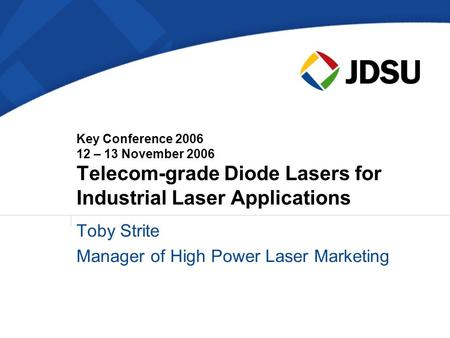 Key Conference 2006 12 – 13 November 2006 Telecom-grade Diode Lasers for Industrial Laser Applications Toby Strite Manager of High Power Laser Marketing.