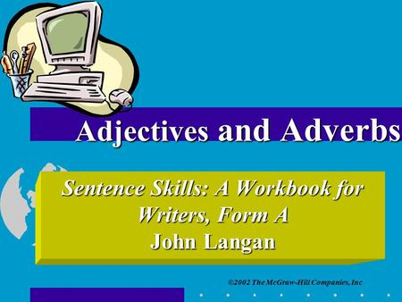 ©2002 The McGraw-Hill Companies, Inc Sentence Skills: A Workbook for Writers, Form A John Langan Adjectives and Adverbs.