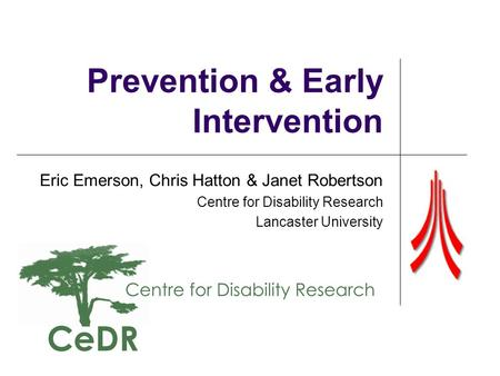 Prevention & Early Intervention Eric Emerson, Chris Hatton & Janet Robertson Centre for Disability Research Lancaster University.