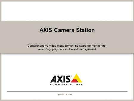 Www.axis.com AXIS Camera Station Comprehensive video management software for monitoring, recording, playback and event management.