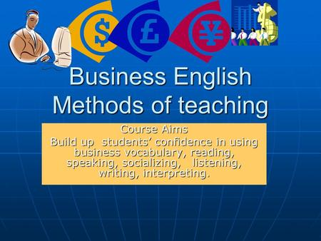 Business English Methods of teaching Course Aims Build up students' confidence in using business vocabulary, reading, speaking, socializing, listening,