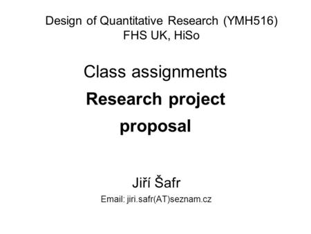 Class assignments Research project proposal Jiří Šafr Email: jiri.safr(AT)seznam.cz Design of Quantitative Research (YMH516) FHS UK, HiSo.