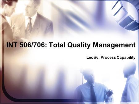 INT 506/706: Total Quality Management Lec #6, Process Capability.