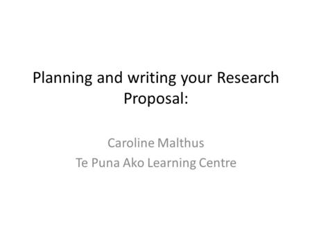 Planning and writing your Research Proposal: Caroline Malthus Te Puna Ako Learning Centre.