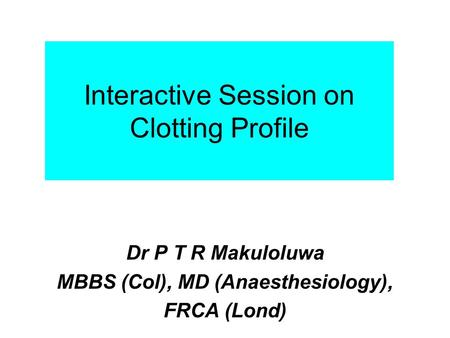 Interactive Session on Clotting Profile Dr P T R Makuloluwa MBBS (Col), MD (Anaesthesiology), FRCA (Lond)