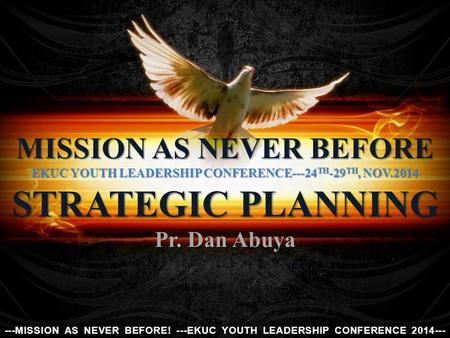 MISSION AS NEVER BEFORE EKUC YOUTH LEADERSHIP CONFERENCE---24 TH -29 TH, NOV.2014 STRATEGIC PLANNING Pr. Dan Abuya ---MISSION AS NEVER BEFORE! ---EKUC.
