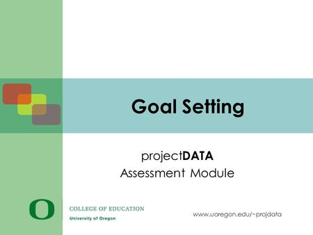 Www.uoregon.edu/~projdata Goal Setting project DATA Assessment Module.