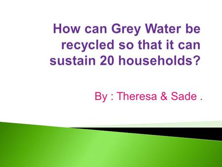 By : Theresa & Sade..  Showers that go on too long.  Using a hose instead of a broom to sweep your garage/driveway.  Using washing machines & dishwashers.