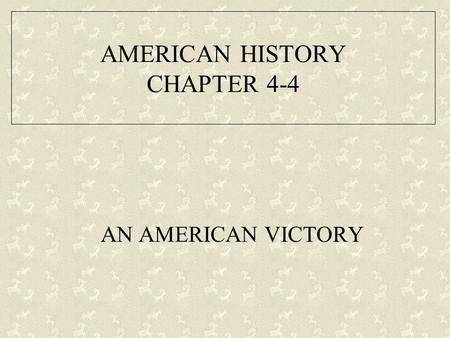AMERICAN HISTORY CHAPTER 4-4 AN AMERICAN VICTORY.
