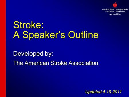 Stroke: A Speaker's Outline Developed by: The American Stroke Association Developed by: The American Stroke Association Updated 4.19.2011.